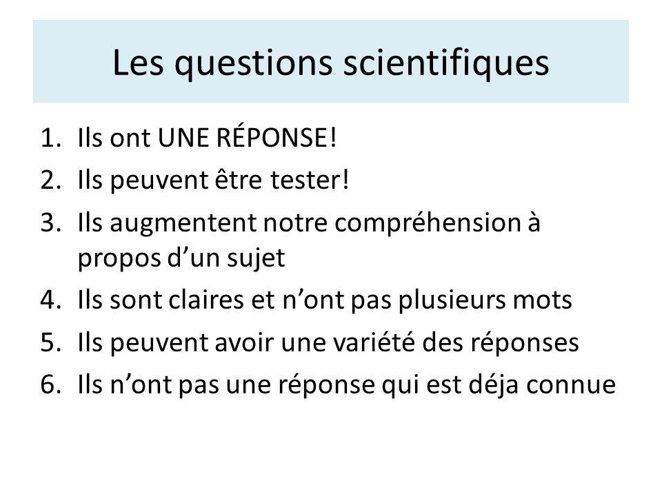 Les questions scientifiques 1.Ils ont UNE RÉPONSE! 2.Ils peuvent être tester! 3.Ils augmentent notre compréhension à propos dun sujet 4.Ils sont clair
