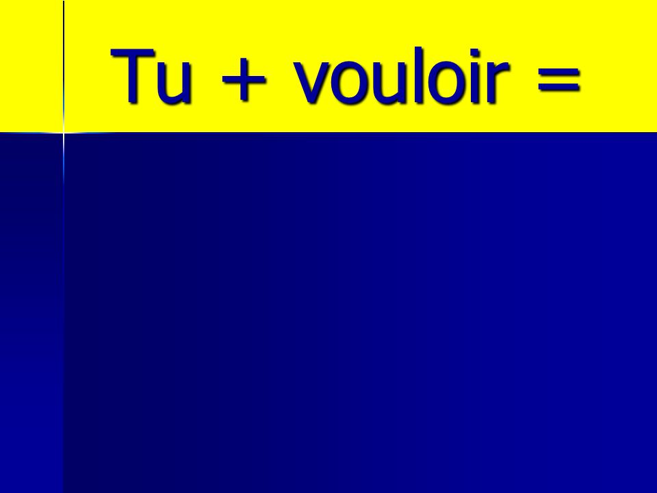 Tu + vouloir =