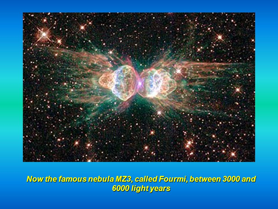 Now the famous nebula MZ3, called Fourmi, between 3000 and 6000 light years