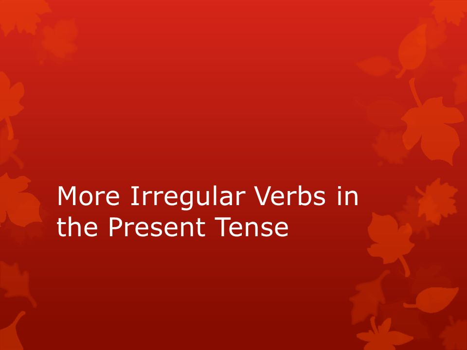 More Irregular Verbs in the Present Tense