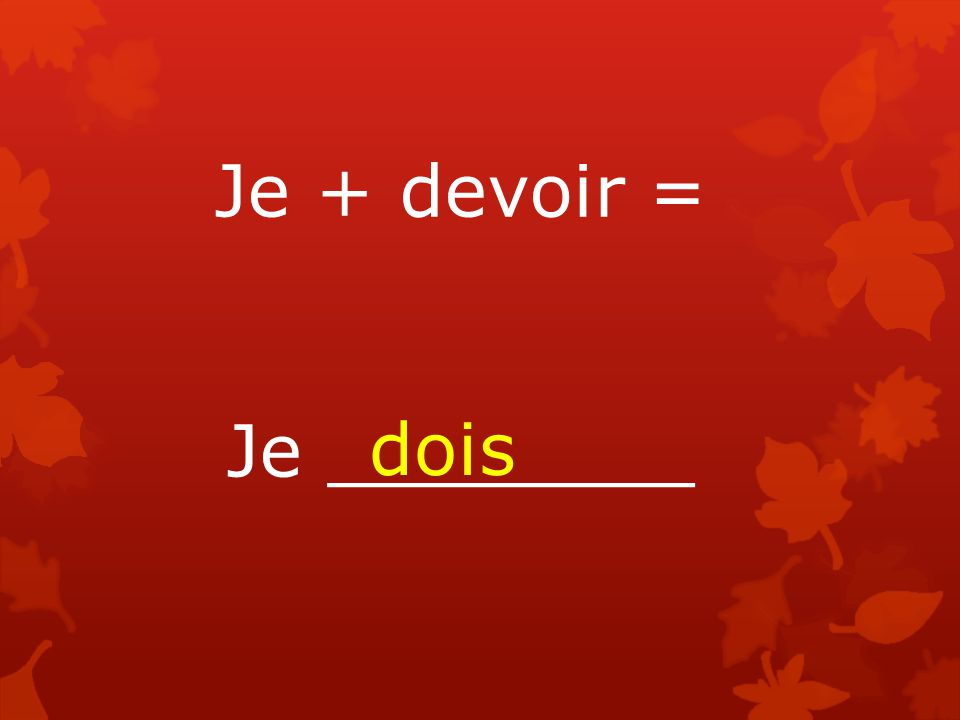 Je + devoir = Je ________ dois