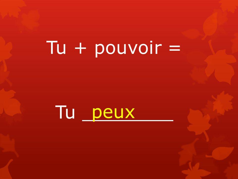 Tu + pouvoir = Tu ________ peux