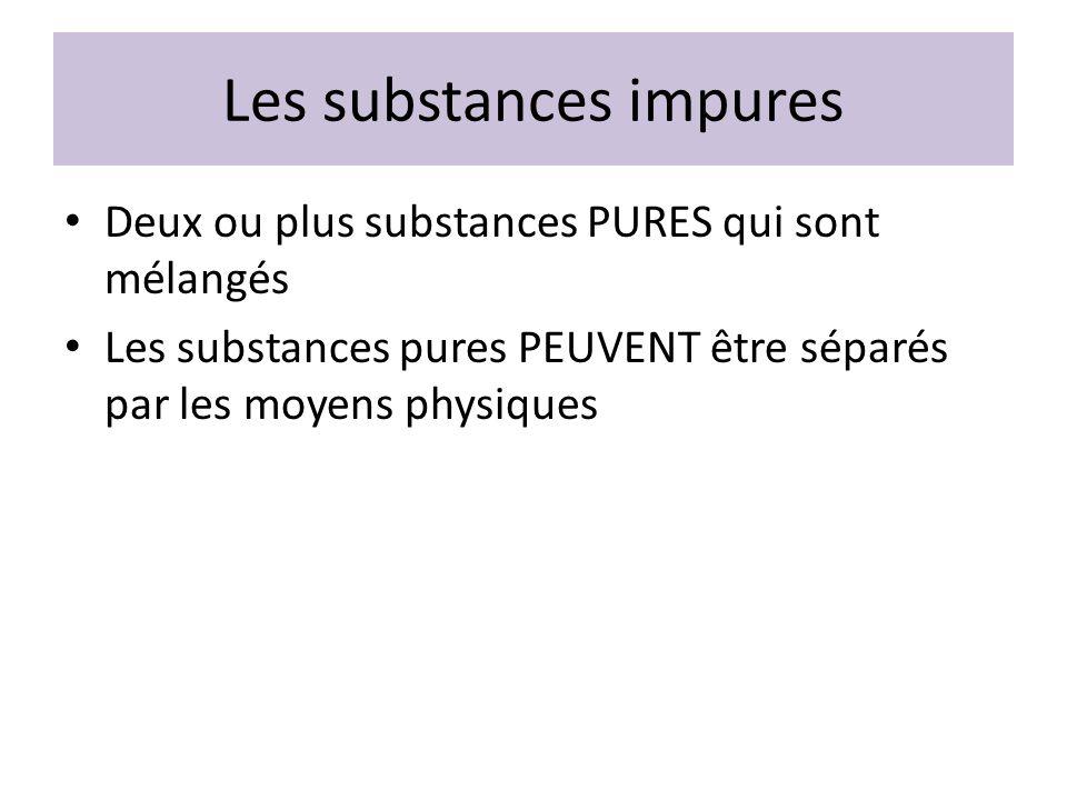 Les substances impures Deux ou plus substances PURES qui sont mélangés Les substances pures PEUVENT être séparés par les moyens physiques