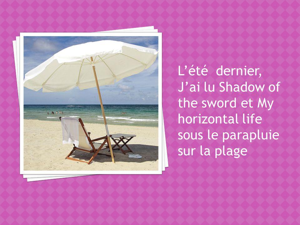 Lété dernier, Jai lu Shadow of the sword et My horizontal life sous le parapluie sur la plage
