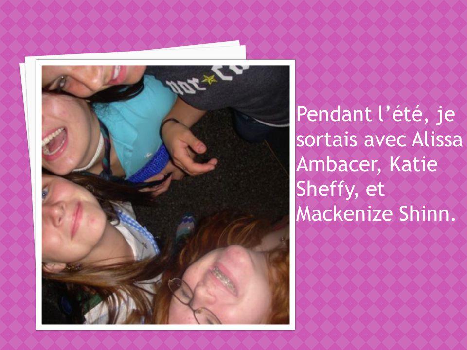 Pendant lété, je sortais avec Alissa Ambacer, Katie Sheffy, et Mackenize Shinn.