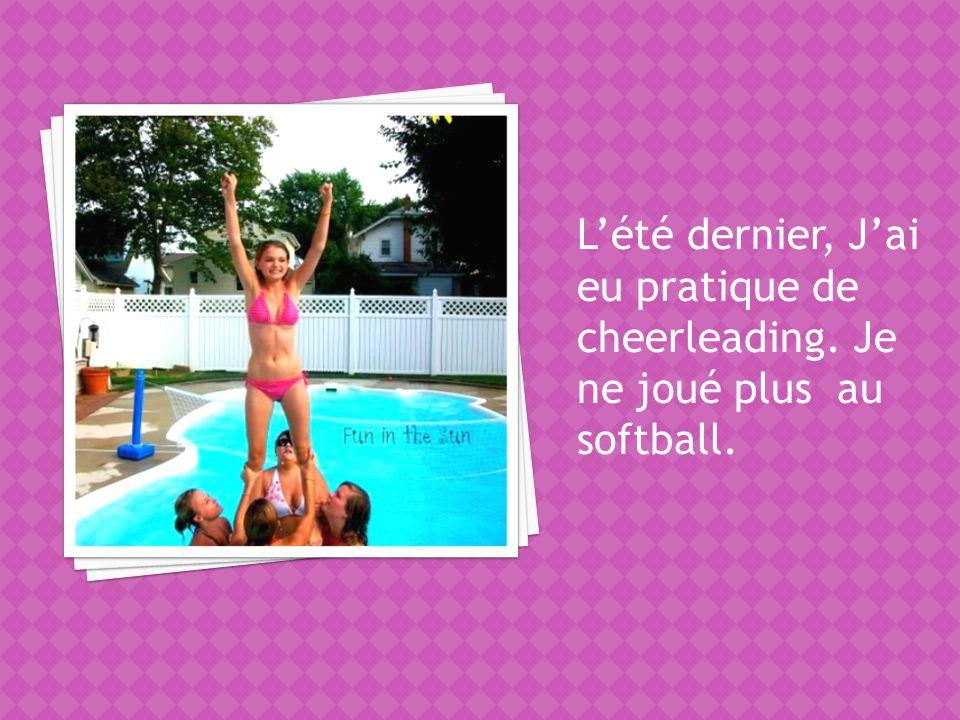 Lété dernier, Jai eu pratique de cheerleading. Je ne joué plus au softball.