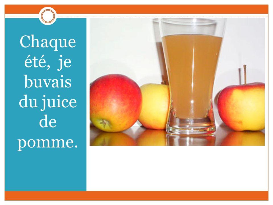 Chaque été, je buvais du juice de pomme.