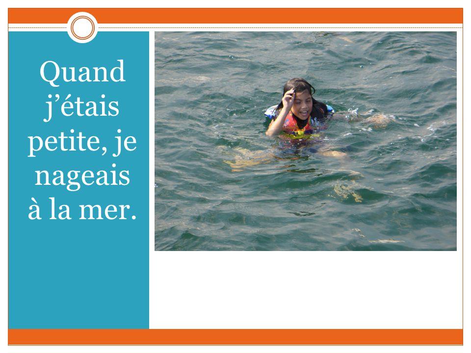 Quand jétais petite, je nageais à la mer.
