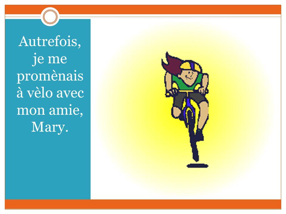 Autrefois, je me promènais à vèlo avec mon amie, Mary.