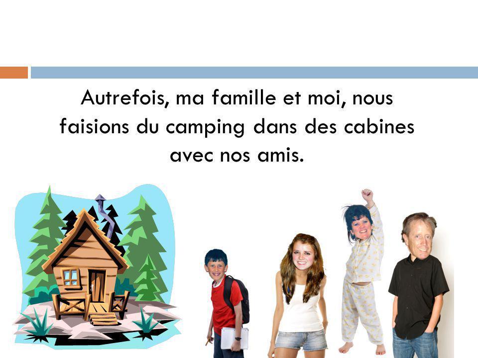 Autrefois, ma famille et moi, nous faisions du camping dans des cabines avec nos amis.