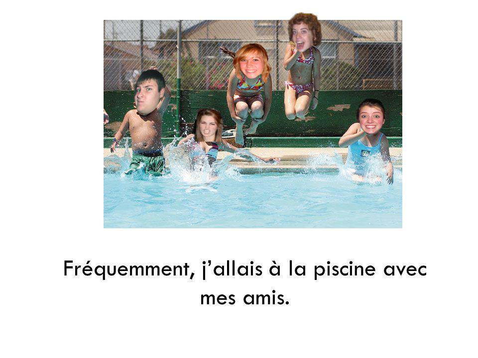Fréquemment, jallais à la piscine avec mes amis.