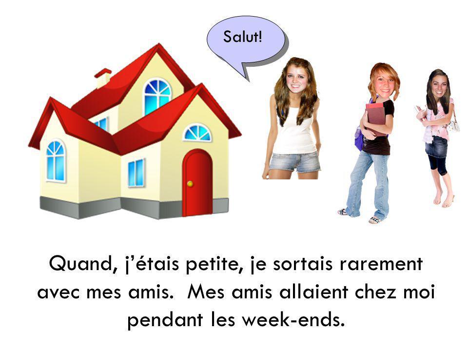 Quand, jétais petite, je sortais rarement avec mes amis. Mes amis allaient chez moi pendant les week-ends. Salut!