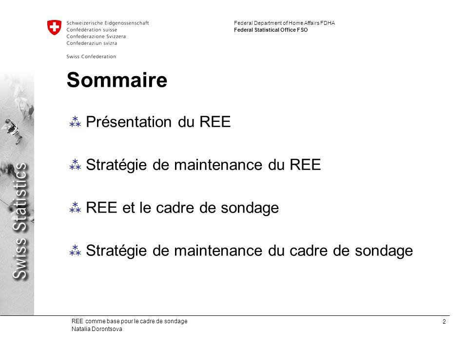 2 REE comme base pour le cadre de sondage Natalia Dorontsova Federal Department of Home Affairs FDHA Federal Statistical Office FSO Sommaire Présentation du REE Stratégie de maintenance du REE REE et le cadre de sondage Stratégie de maintenance du cadre de sondage