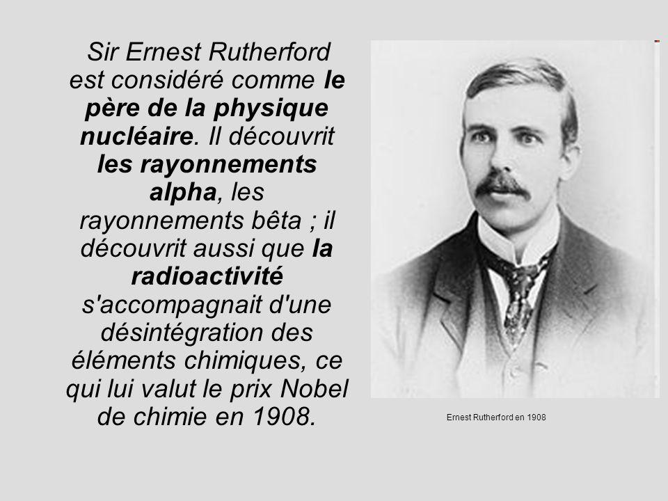 Sir Ernest Rutherford est considéré comme le père de la physique nucléaire. Il découvrit les rayonnements alpha, les rayonnements bêta ; il découvrit
