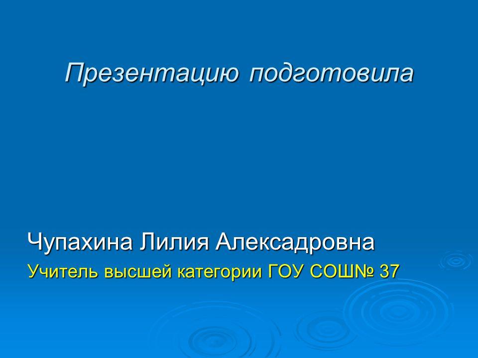 Презентацию подготовила Чупахина Лилия Алексадровна Учитель высшей категории ГОУ СОШ 37