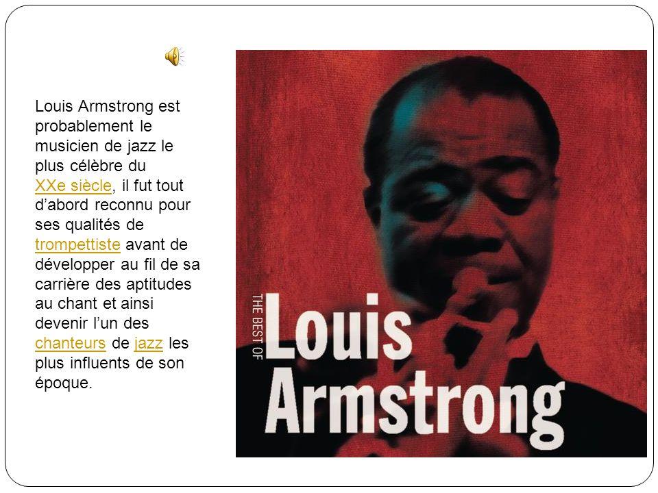 Louis Armstrong est probablement le musicien de jazz le plus célèbre du XXe siècle, il fut tout dabord reconnu pour ses qualités de trompettiste avant de développer au fil de sa carrière des aptitudes au chant et ainsi devenir lun des chanteurs de jazz les plus influents de son époque.