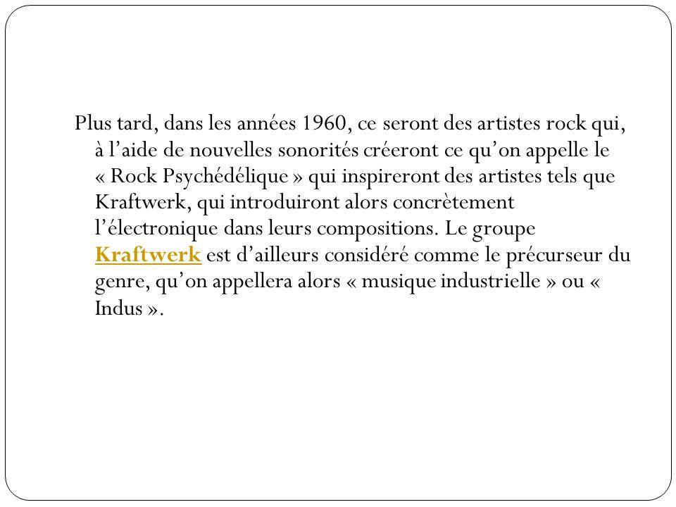 Plus tard, dans les années 1960, ce seront des artistes rock qui, à laide de nouvelles sonorités créeront ce quon appelle le « Rock Psychédélique » qui inspireront des artistes tels que Kraftwerk, qui introduiront alors concrètement lélectronique dans leurs compositions.