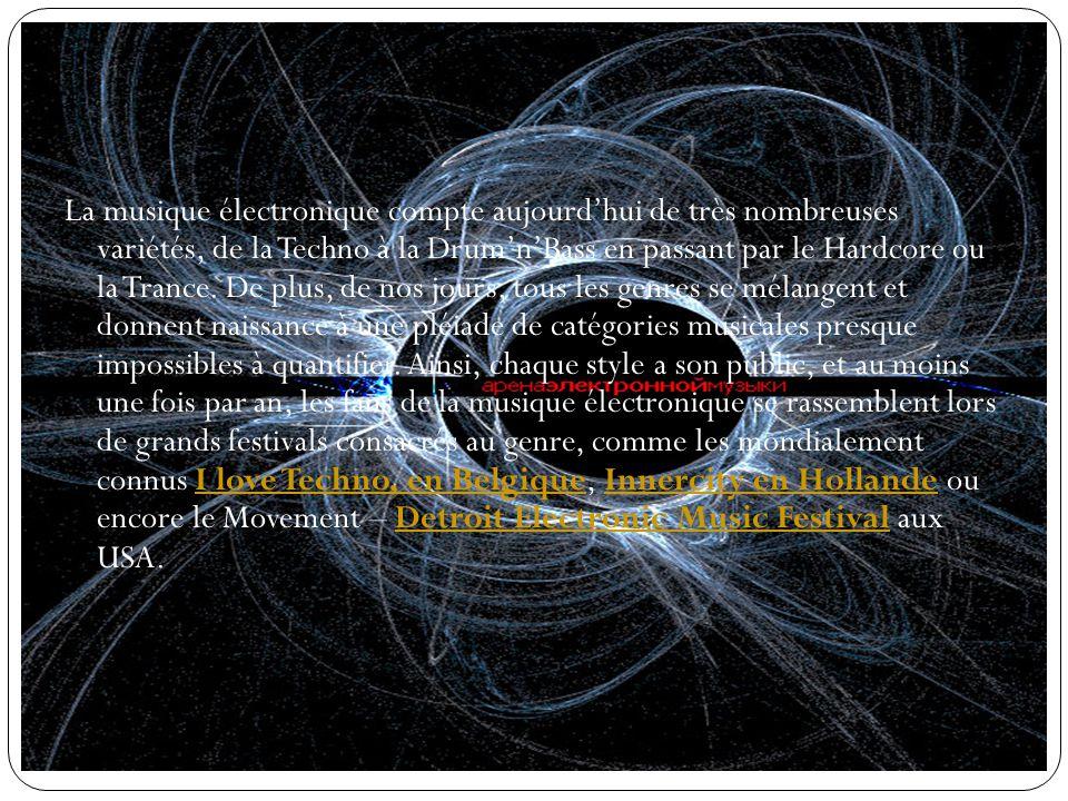 La musique électronique compte aujourdhui de très nombreuses variétés, de la Techno à la DrumnBass en passant par le Hardcore ou la Trance.