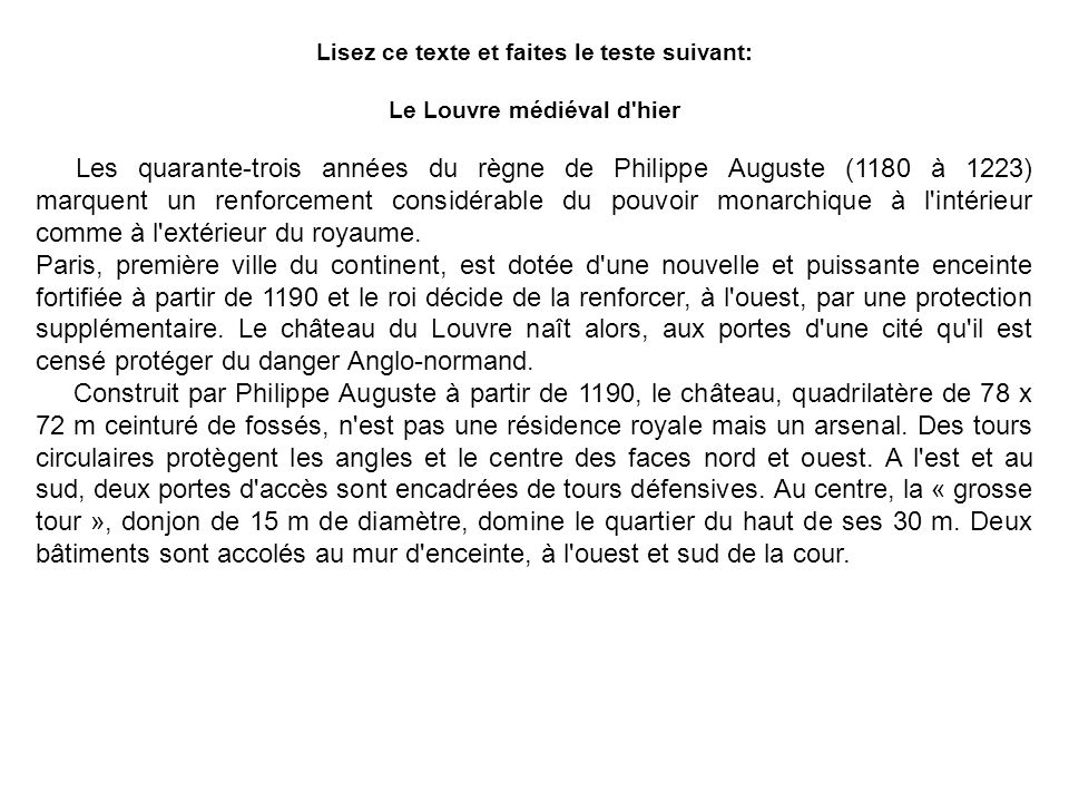 Lisez ce texte et faites le teste suivant: Le Louvre médiéval d'hier Les quarante-trois années du règne de Philippe Auguste (1180 à 1223) marquent un