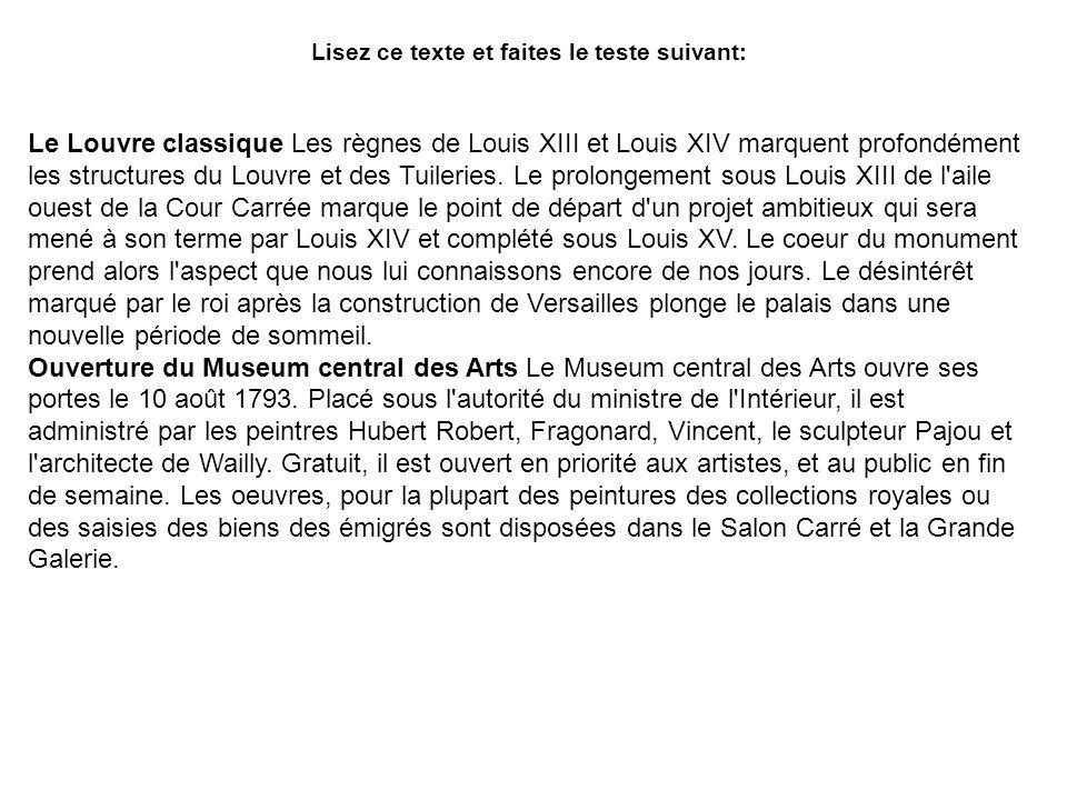 Lisez ce texte et faites le teste suivant: Le Louvre classique Les règnes de Louis XIII et Louis XIV marquent profondément les structures du Louvre et