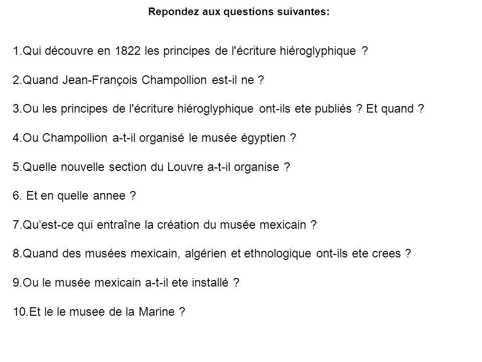 Repondez aux questions suivantes: 1.Qui découvre en 1822 les principes de l'écriture hiéroglyphique ? 2.Quand Jean-François Champollion est-il ne ? 3.