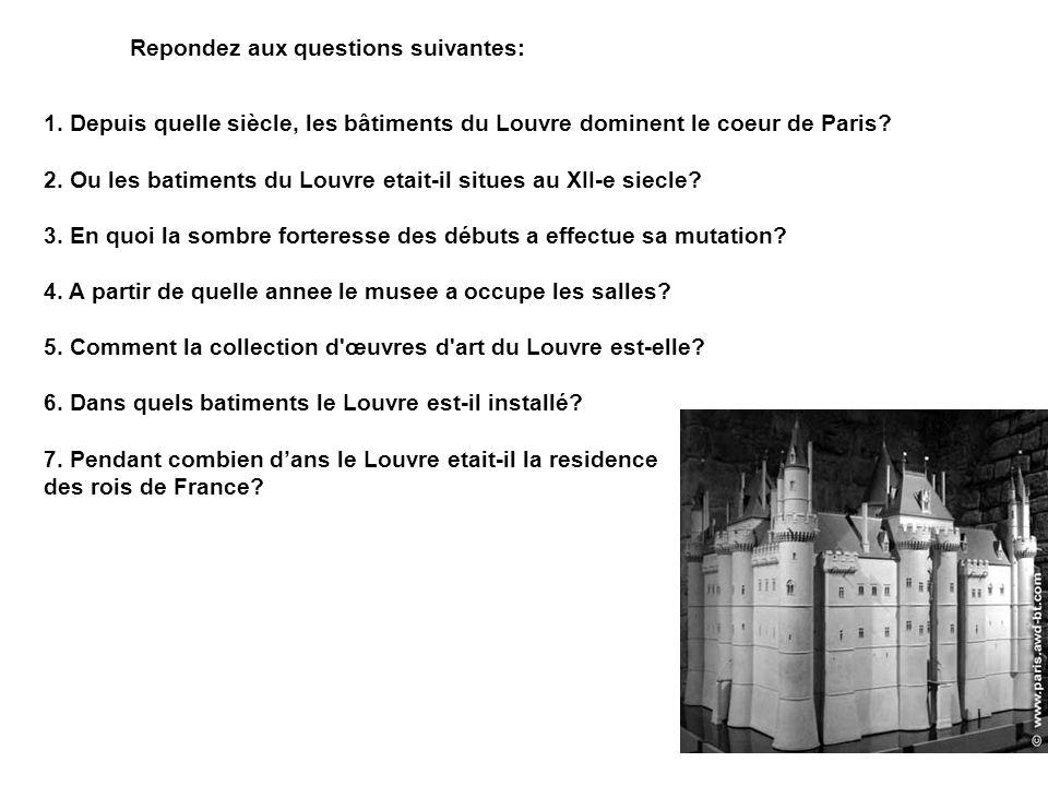 Repondez aux questions suivantes: 1. Depuis quelle siècle, les bâtiments du Louvre dominent le coeur de Paris? 2. Ou les batiments du Louvre etait-il