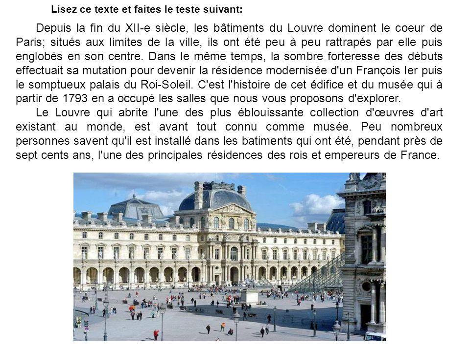 Lisez ce texte et faites le teste suivant: Depuis la fin du XII-e siècle, les bâtiments du Louvre dominent le coeur de Paris; situés aux limites de la