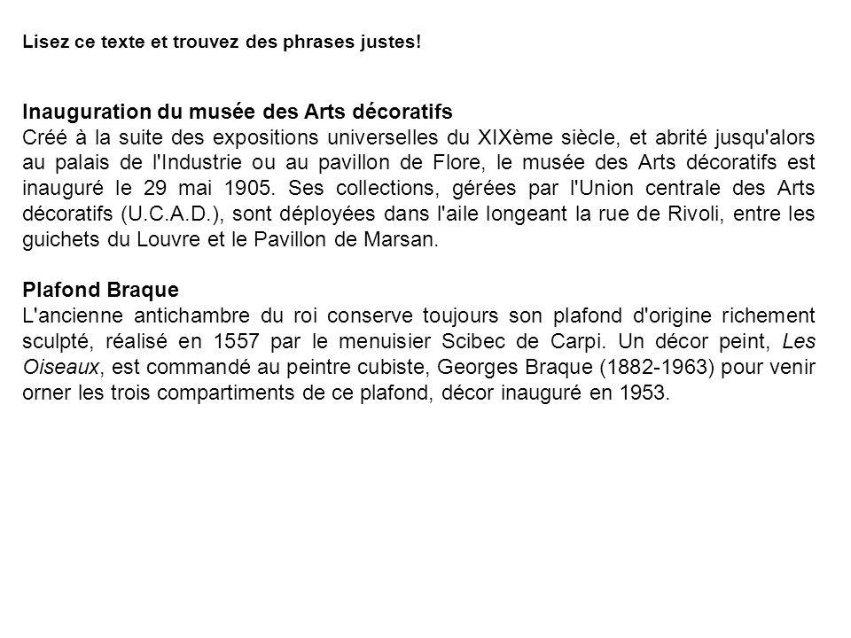 Lisez ce texte et trouvez des phrases justes! Inauguration du musée des Arts décoratifs Créé à la suite des expositions universelles du XIXème siècle,