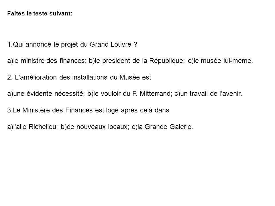 Faites le teste suivant: 1.Qui annonce le projet du Grand Louvre ? a)le ministre des finances; b)le president de la République; c)le musée lui-meme. 2