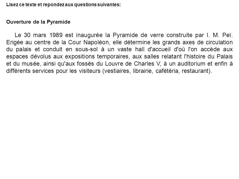 Lisez ce texte et repondez aux questions suivantes: Ouverture de la Pyramide Le 30 mars 1989 est inaugurée la Pyramide de verre construite par I. M. P