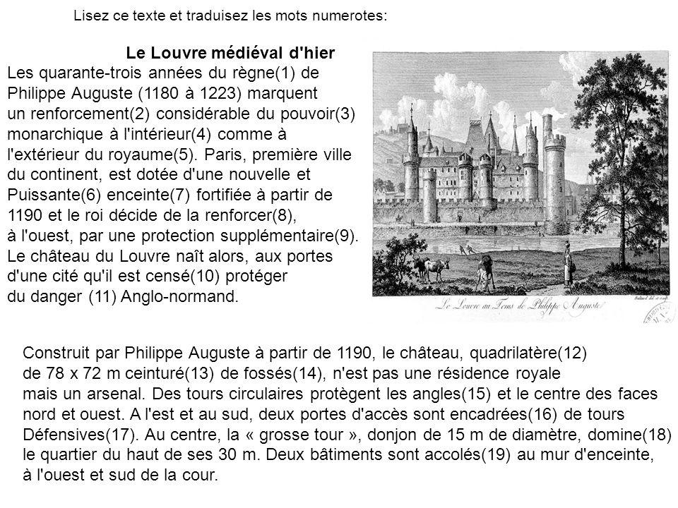 Lisez ce texte et traduisez les mots numerotes: Le Louvre médiéval d'hier Les quarante-trois années du règne(1) de Philippe Auguste (1180 à 1223) marq