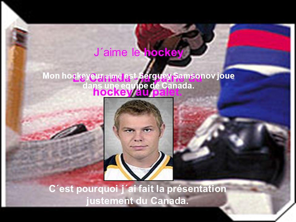 Le Canada - la patrie du hockey au palet. J´aime le hockey Mon hockeyeur aimé est Serguey Samsonov joue dans une equipe de Canada. C´est pourquoi j´ai
