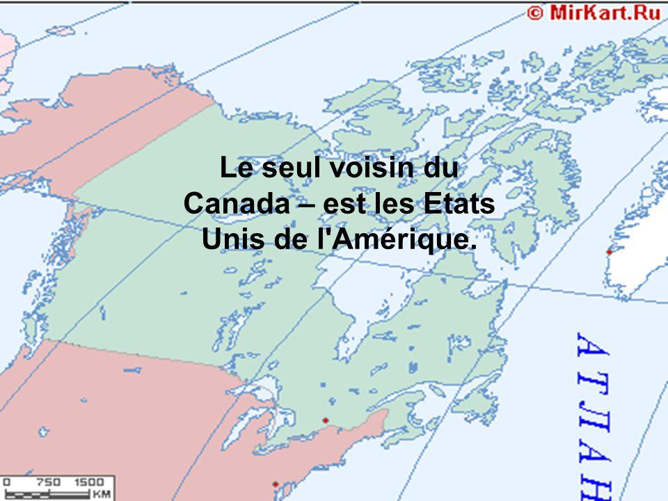 Le seul voisin du Canada – est les Etats Unis de l'Amérique.