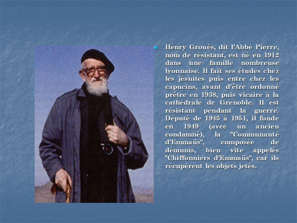 Henry Grouès, dit l'Abbé Pierre, nom de résistant, est né en 1912 dans une famille nombreuse lyonnaise. Il fait ses études chez les jésuites puis entr