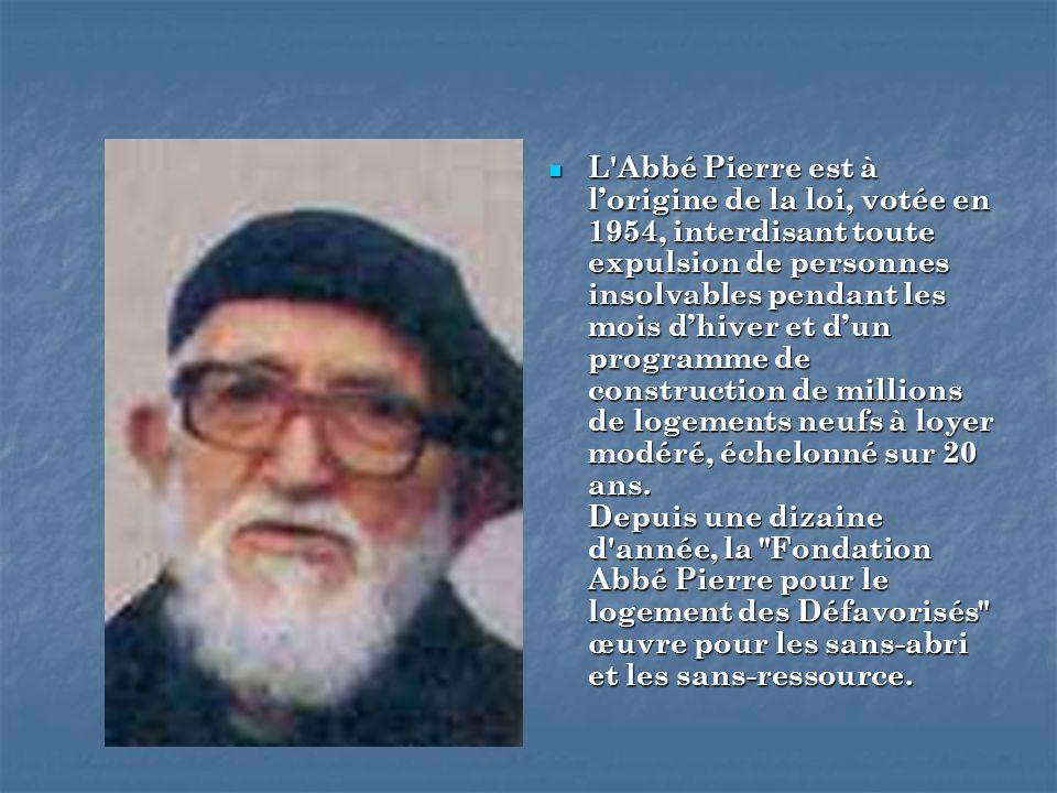 L'Abbé Pierre est à lorigine de la loi, votée en 1954, interdisant toute expulsion de personnes insolvables pendant les mois dhiver et dun programme d