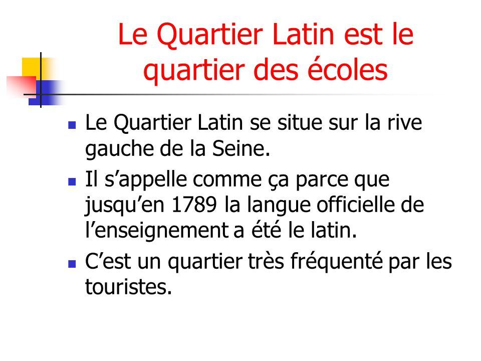 Le Quartier Latin est le quartier des écoles Le Quartier Latin se situe sur la rive gauche de la Seine. Il sappelle comme ça parce que jusquen 1789 la