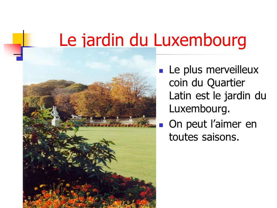 Le jardin du Luxembourg Le plus merveilleux coin du Quartier Latin est le jardin du Luxembourg. On peut laimer en toutes saisons.