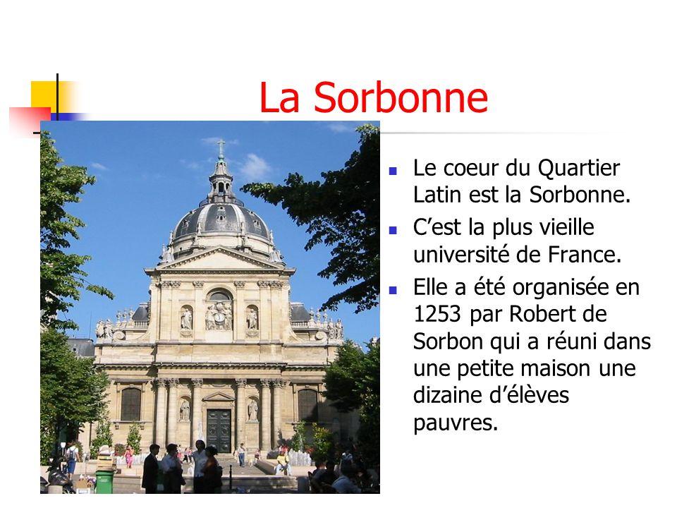 La Sorbonne Le coeur du Quartier Latin est la Sorbonne. Cest la plus vieille université de France. Elle a été organisée en 1253 par Robert de Sorbon q