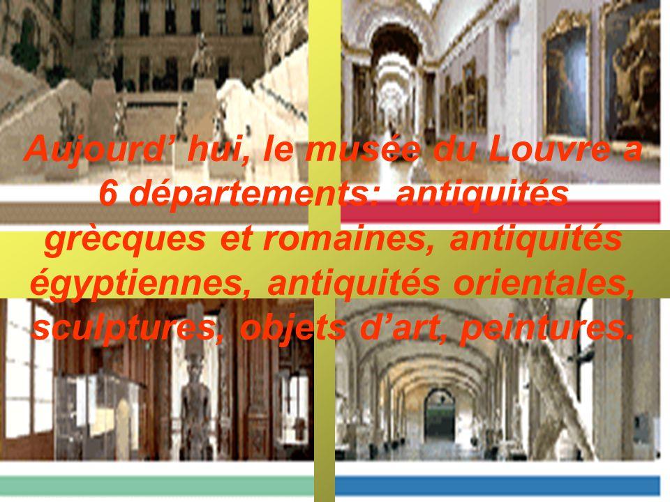 Aujourd hui, le musée du Louvre a 6 départements: antiquités grècques et romaines, antiquités égyptiennes, antiquités orientales, sculptures, objets dart, peintures.