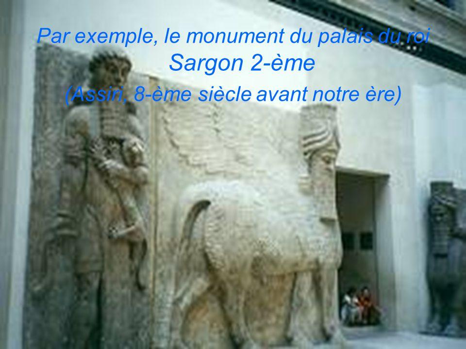 Par exemple, le monument du palais du roi Sargon 2-ème (Assiri, 8-ème siècle avant notre ère)