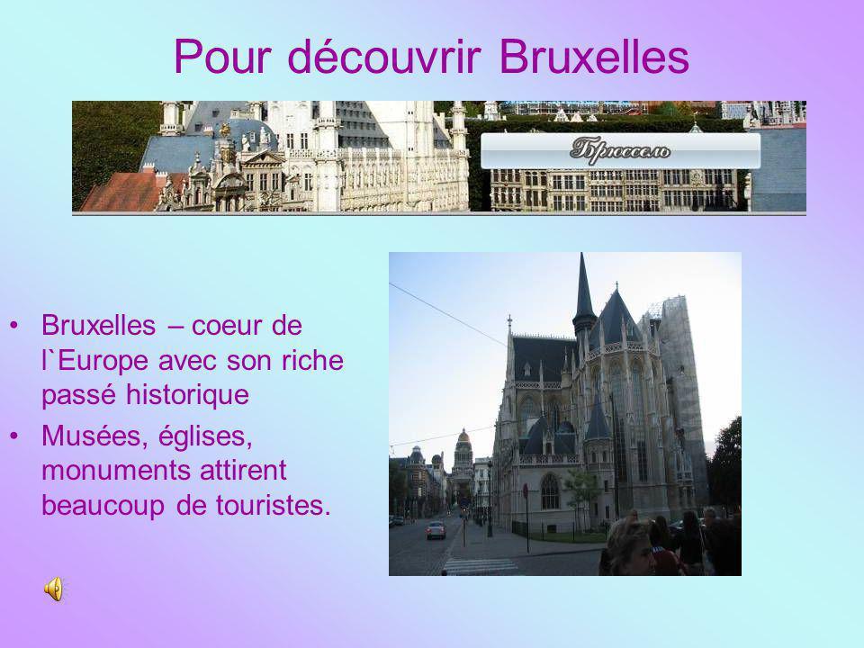 Pour découvrir Bruxelles Bruxelles – coeur de l`Europe avec son riche passé historique Musées, églises, monuments attirent beaucoup de touristes.