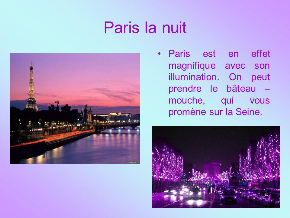 Paris la nuit Paris est en effet magnifique avec son illumination. On peut prendre le bâteau – mouche, qui vous promène sur la Seine.