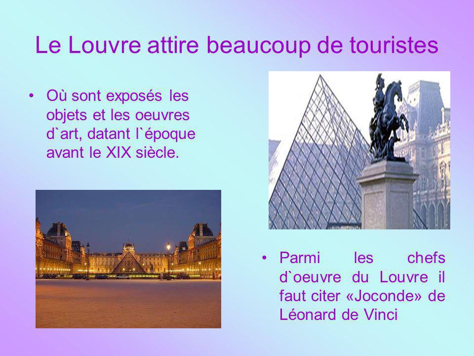 Le Louvre attire beaucoup de touristes Où sont exposés les objets et les oeuvres d`art, datant l`époque avant le XIX siècle. Parmi les chefs d`oeuvre