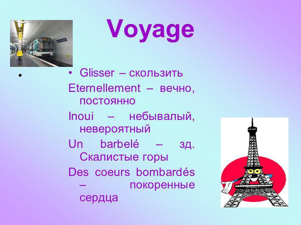 Voyage Glisser – скользить Eternellement – вечно, постоянно Inoui – небывалый, невероятный Un barbelé – зд. Скалистые горы Des coeurs bombardés – поко