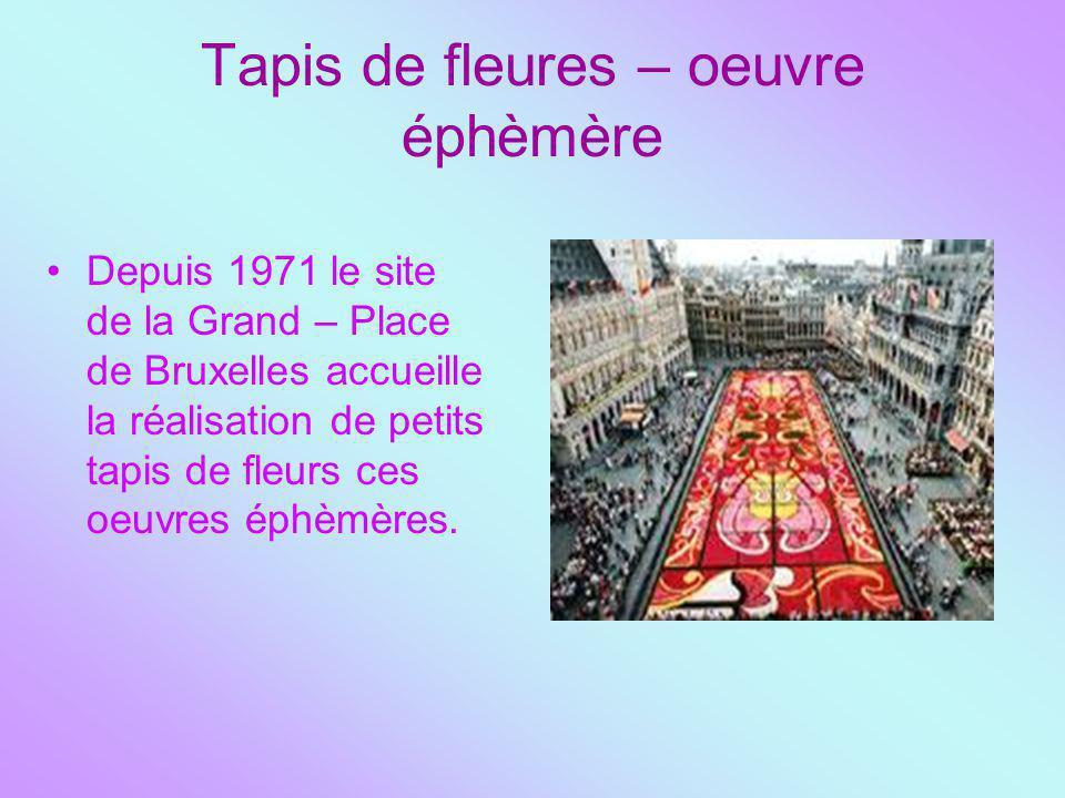 Tapis de fleures – oeuvre éphèmère Depuis 1971 le site de la Grand – Place de Bruxelles accueille la réalisation de petits tapis de fleurs ces oeuvres