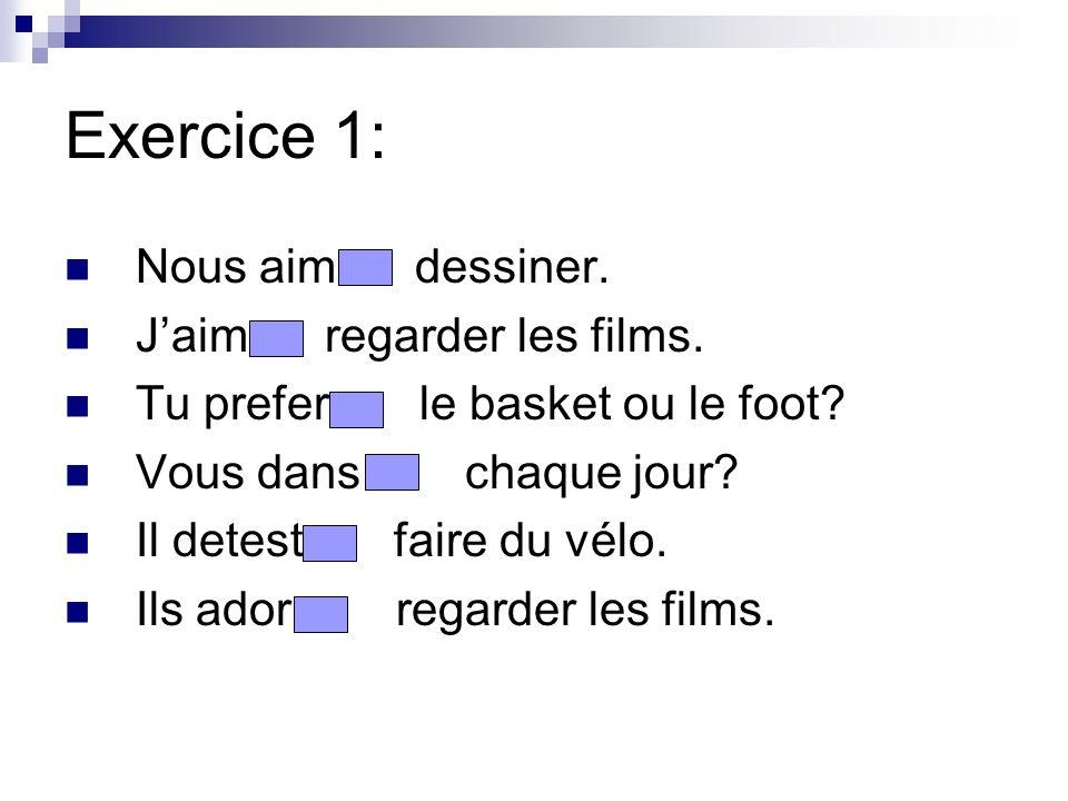 Exercice 1: Nous aim dessiner. Jaim regarder les films. Tu prefer le basket ou le foot? Vous dans chaque jour? Il detest faire du vélo. Ils ador regar