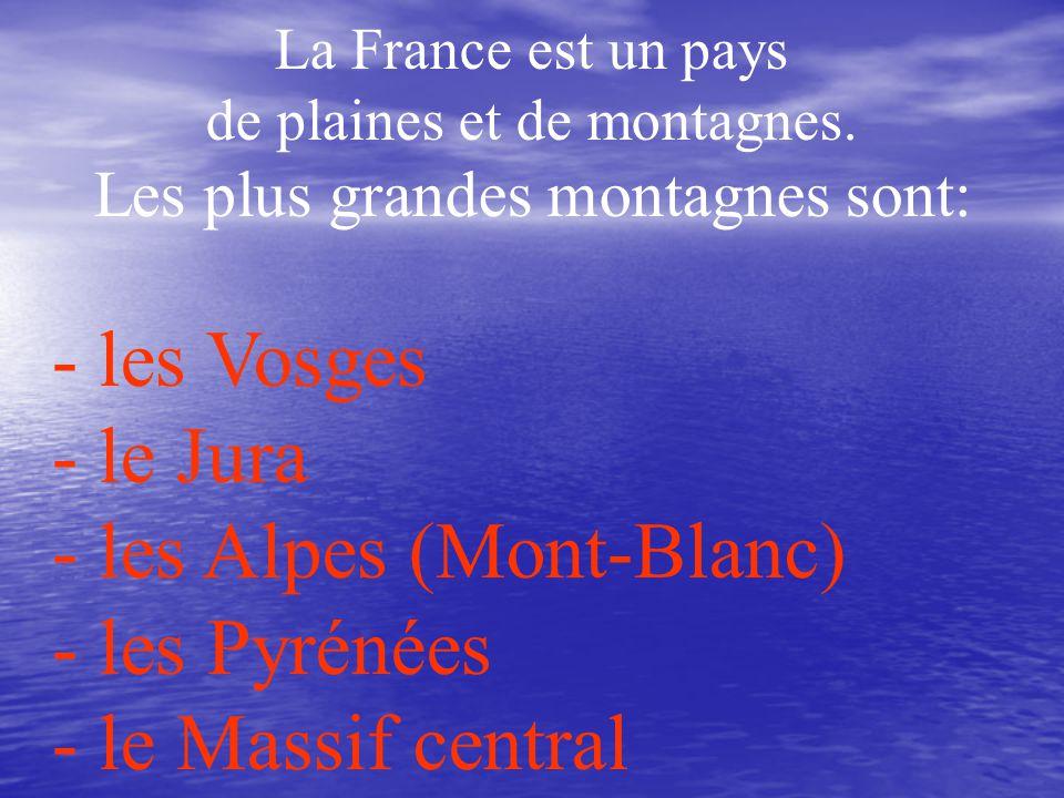 La France est un pays de plaines et de montagnes. Les plus grandes montagnes sont: - les Vosges - le Jura - les Alpes (Mont-Blanc) - les Pyrénées - le