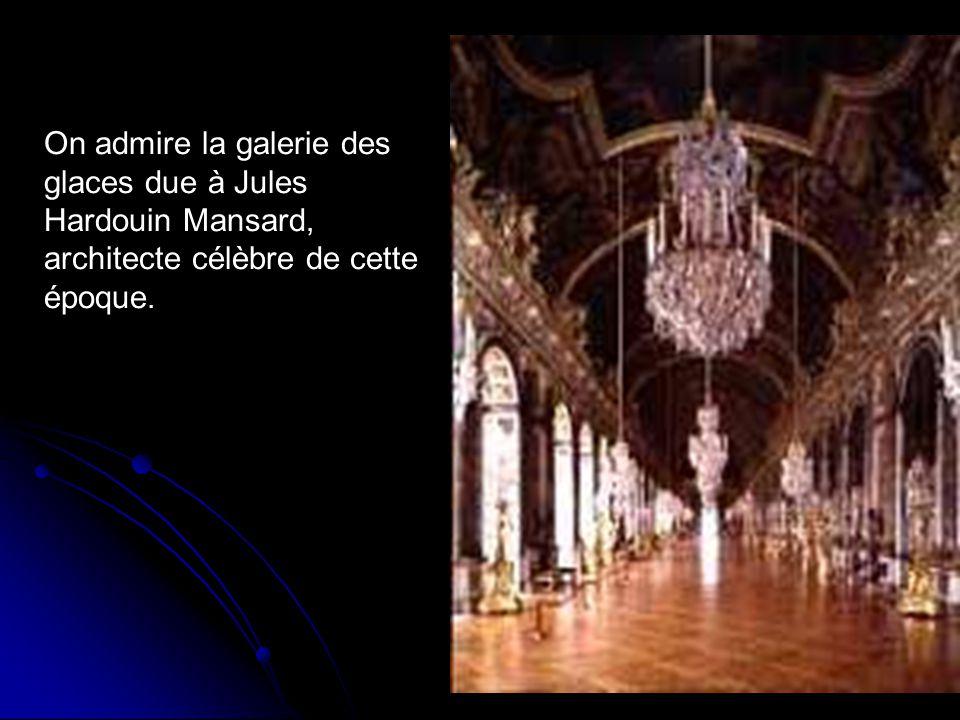 On admire la galerie des glaces due à Jules Hardouin Mansard, architecte célèbre de cette époque.