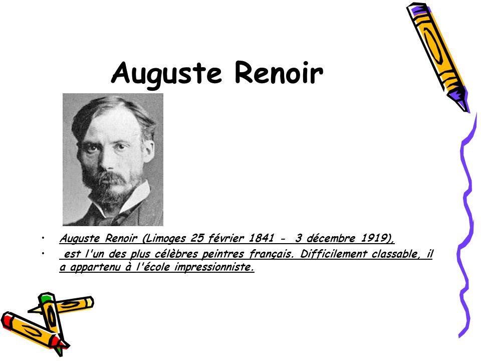 Auguste Renoir Auguste Renoir (Limoges 25 février 1841 - 3 décembre 1919), est l'un des plus célèbres peintres français. Difficilement classable, il a