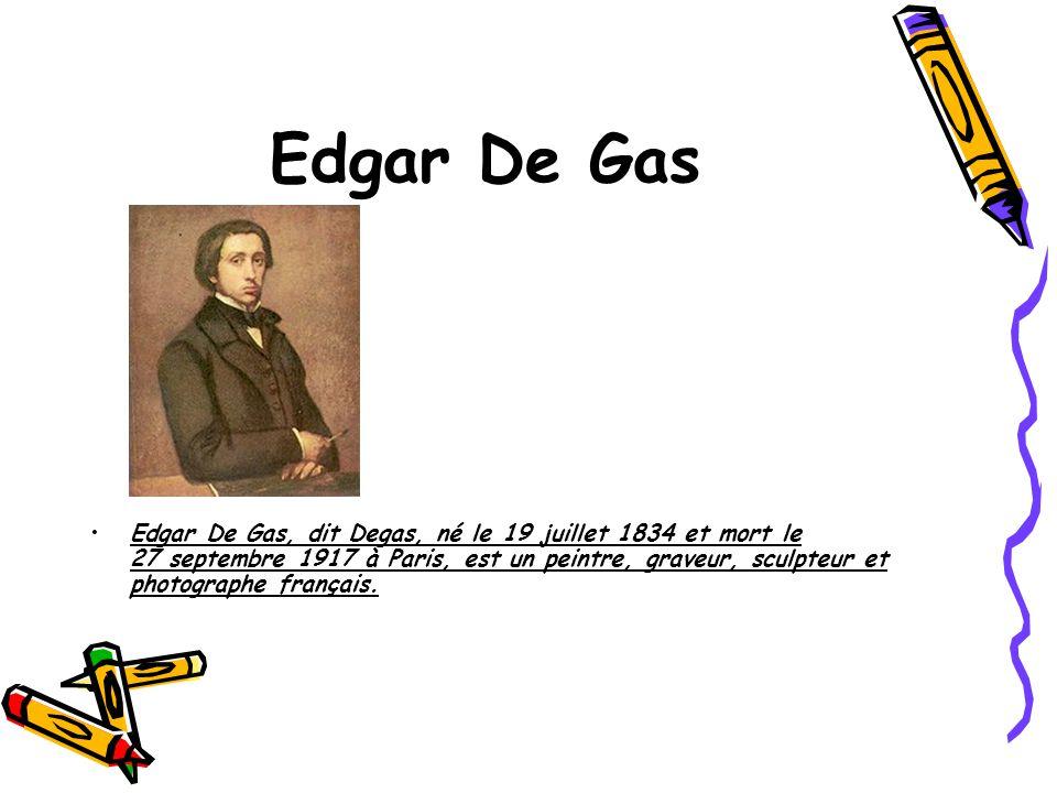 Edgar De Gas Edgar De Gas, dit Degas, né le 19 juillet 1834 et mort le 27 septembre 1917 à Paris, est un peintre, graveur, sculpteur et photographe fr